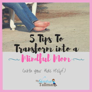 5 Tips To Transform into a Mindful Mom www.theshortesttallman.com